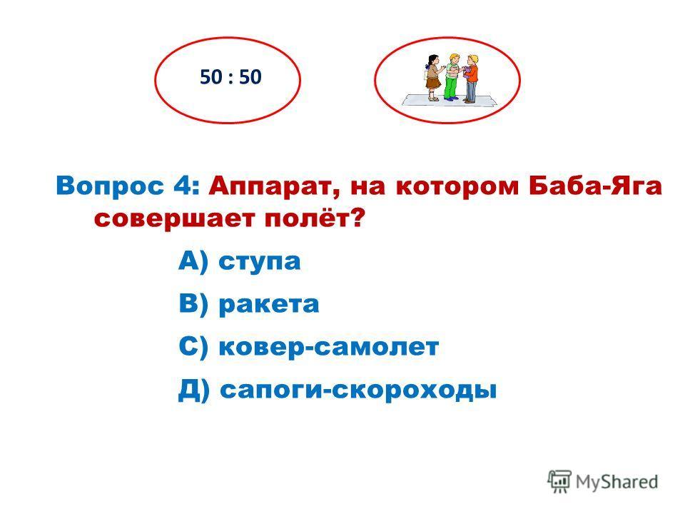 Вопрос 4: Аппарат, на котором Баба-Яга совершает полёт? 50 : 50 Д) сапоги-скороходы С) ковер-самолет В) ракета А) ступа