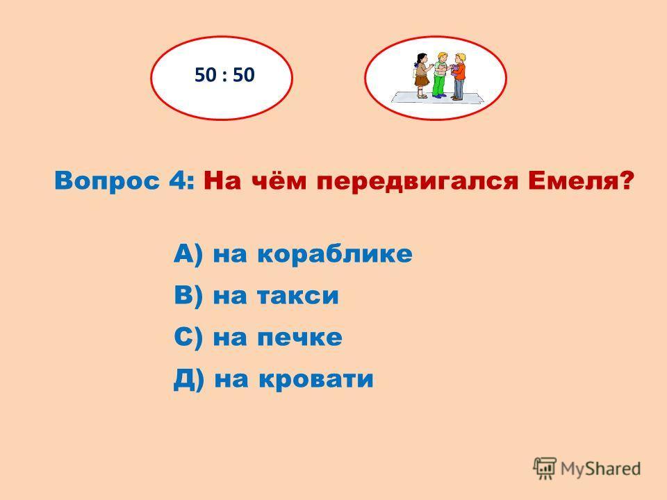 Вопрос 4: На чём передвигался Емеля? 50 : 50 Д) на кровати С) на печке В) на такси А) на кораблике