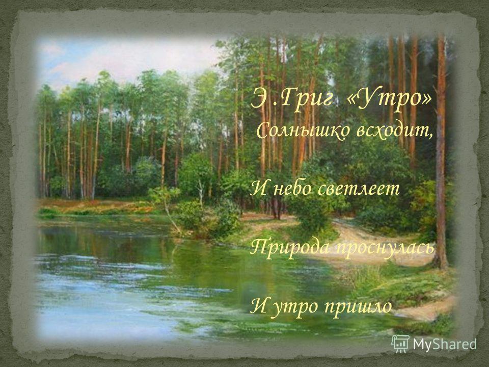 Э.Григ «Утро» Солнышко всходит, И небо светлеет Природа проснулась И утро пришло