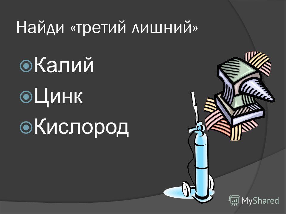Найди «третий лишний» Калий Цинк Кислород