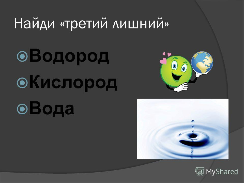 Найди «третий лишний» Водород Кислород Вода