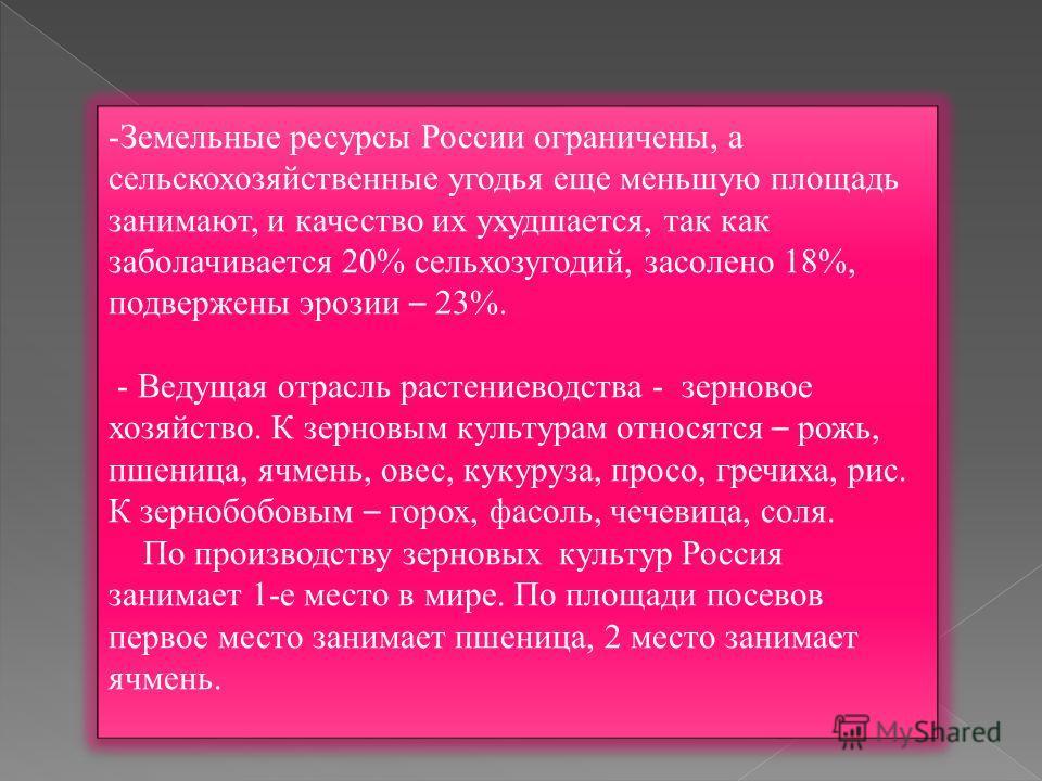 - Земельные ресурсы России ограничены, а сельскохозяйственные угодья еще меньшую площадь занимают, и качество их ухудшается, так как заболачивается 20% сельхозугодий, засолено 18%, подвержены эрозии – 23%. - Ведущая отрасль растениеводства - зерновое