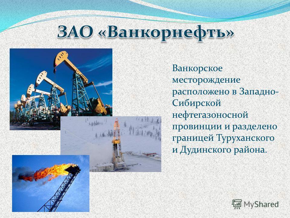 Ванкорское месторождение расположено в Западно- Сибирской нефтегазоносной провинции и разделено границей Туруханского и Дудинского района.