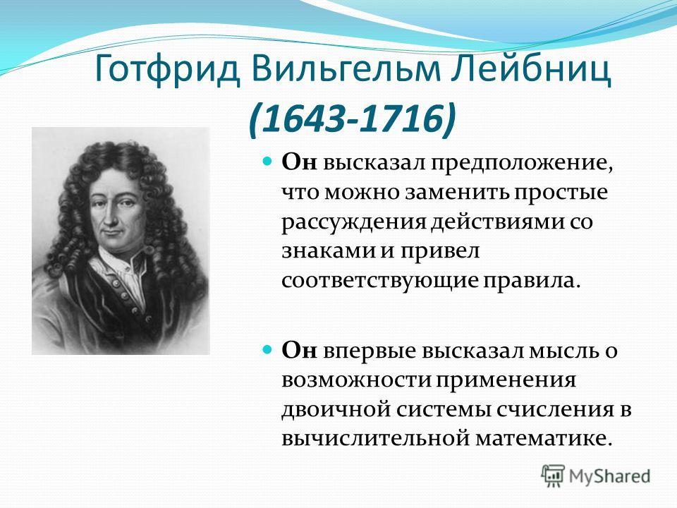 Готфрид Вильгельм Лейбниц (1643-1716) Он высказал предположение, что можно заменить простые рассуждения действиями со знаками и привел соответствующие правила. Он впервые высказал мысль о возможности применения двоичной системы счисления в вычислител