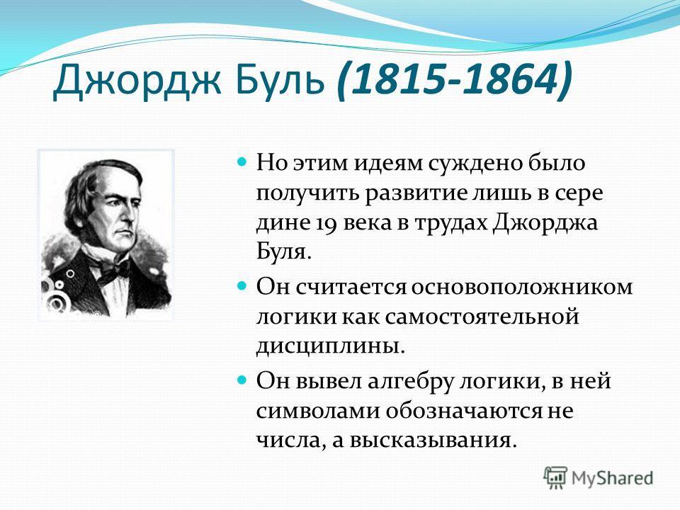 Джордж Буль (1815-1864) Но этим идеям суждено было получить развитие лишь в сере дине 19 века в трудах Джорджа Буля. Он считается основоположником логики как самостоятельной дисциплины. Он вывел алгебру логики, в ней символами обозначаются не числа,