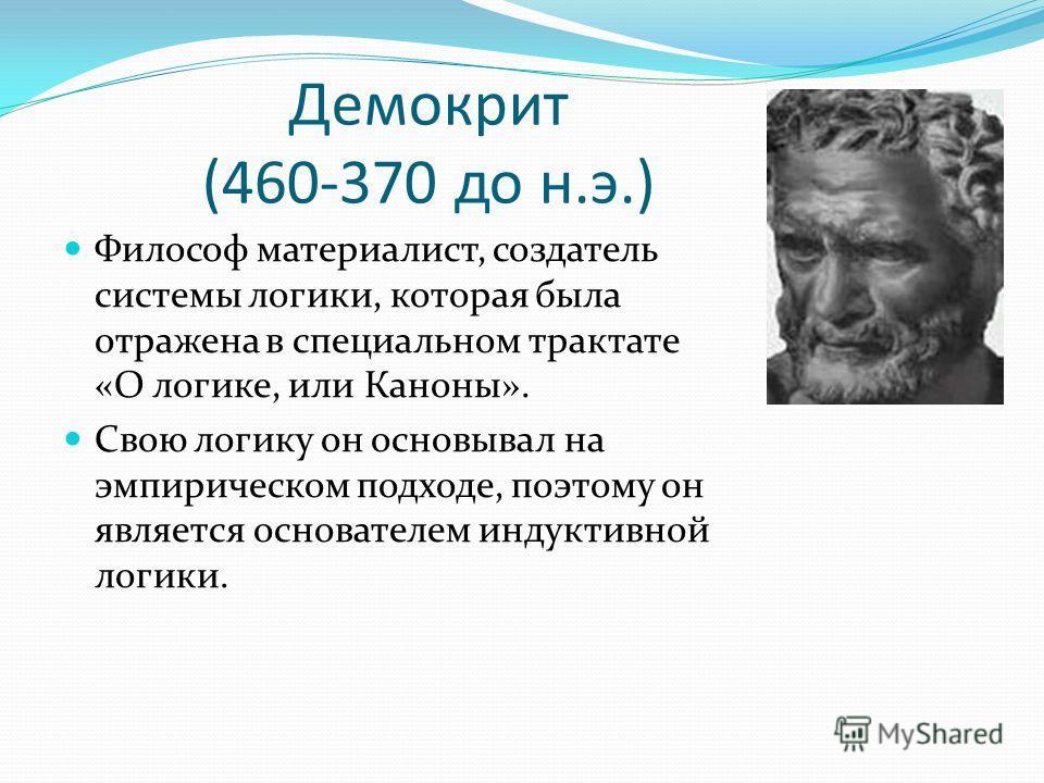 Демокрит (460-370 до н.э.) Философ материалист, создатель системы логики, которая была отражена в специальном трактате «О логике, или Каноны». Свою логику он основывал на эмпирическом подходе, поэтому он является основателем индуктивной логики.