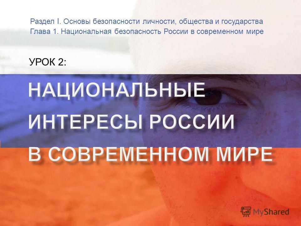 Раздел I. Основы безопасности личности, общества и государства Глава 1. Национальная безопасность России в современном мире УРОК 2: