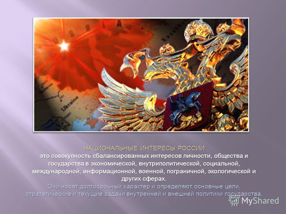 НАЦИОНАЛЬНЫЕ ИНТЕРЕСЫ РОССИИ это совокупность сбалансированных интересов личности, общества и государства в экономической, внутриполитической, социальной, международной, информационной, военной, пограничной, экологической и других сферах. Они носят д