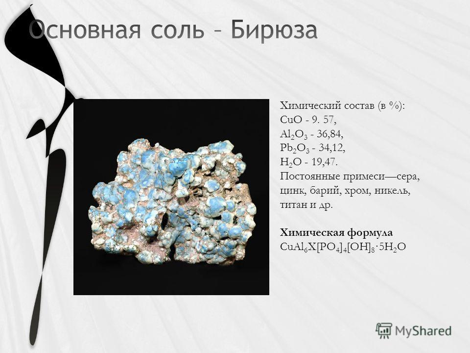 Химический состав (в %): CuO - 9. 57, Al 2 O 3 - 36,84, Pb 2 O 3 - 34,12, H 2 O - 19,47. Постоянные примесисера, цинк, барий, хром, никель, титан и др. Химическая формула CuAl 6 X[PO 4 ] 4 [OH] 8 ·5H 2 O