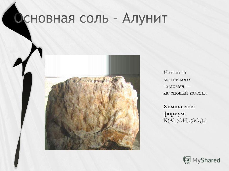 Назван от латинского алюмен - квасцовый камень. Химическая формула K(Al 3 (OH) 6 (SO 4 ) 2 )