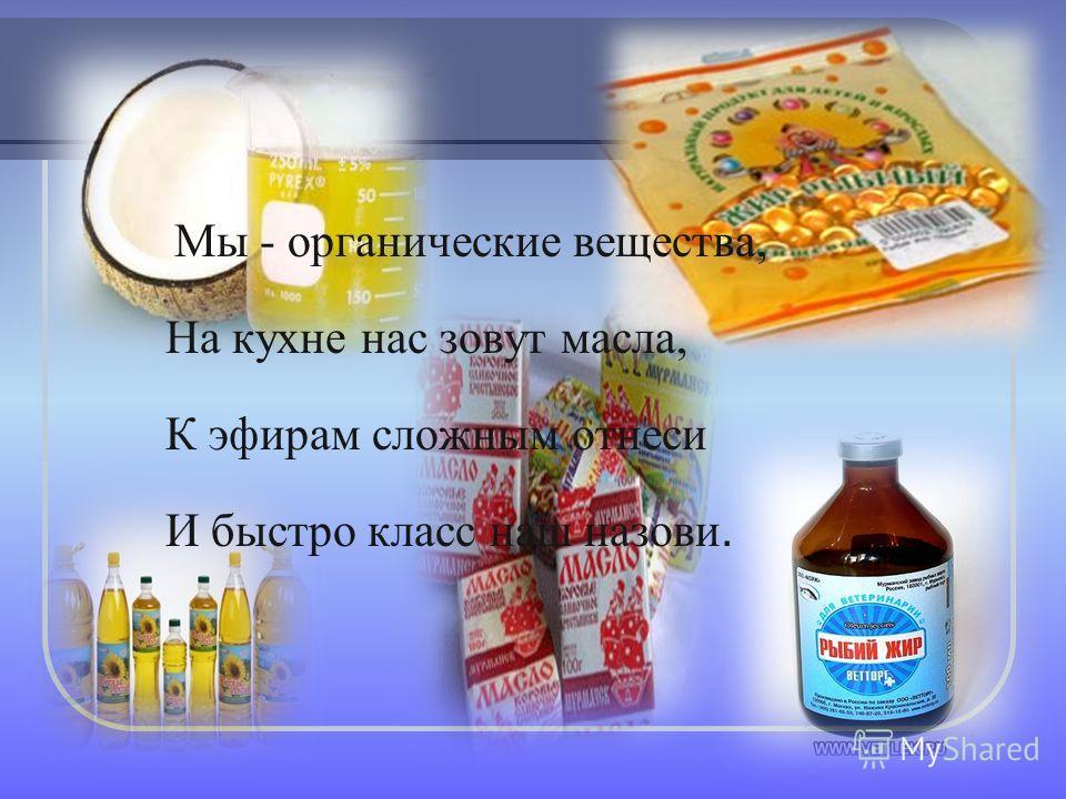 Мы - органические вещества, На кухне нас зовут масла, К эфирам сложным отнеси И быстро класс наш назови.