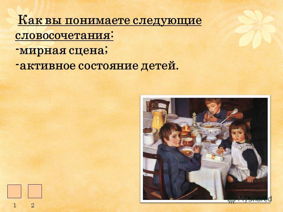 Как вы понимаете следующие словосочетания: -мирная сцена; -активное состояние детей. 12