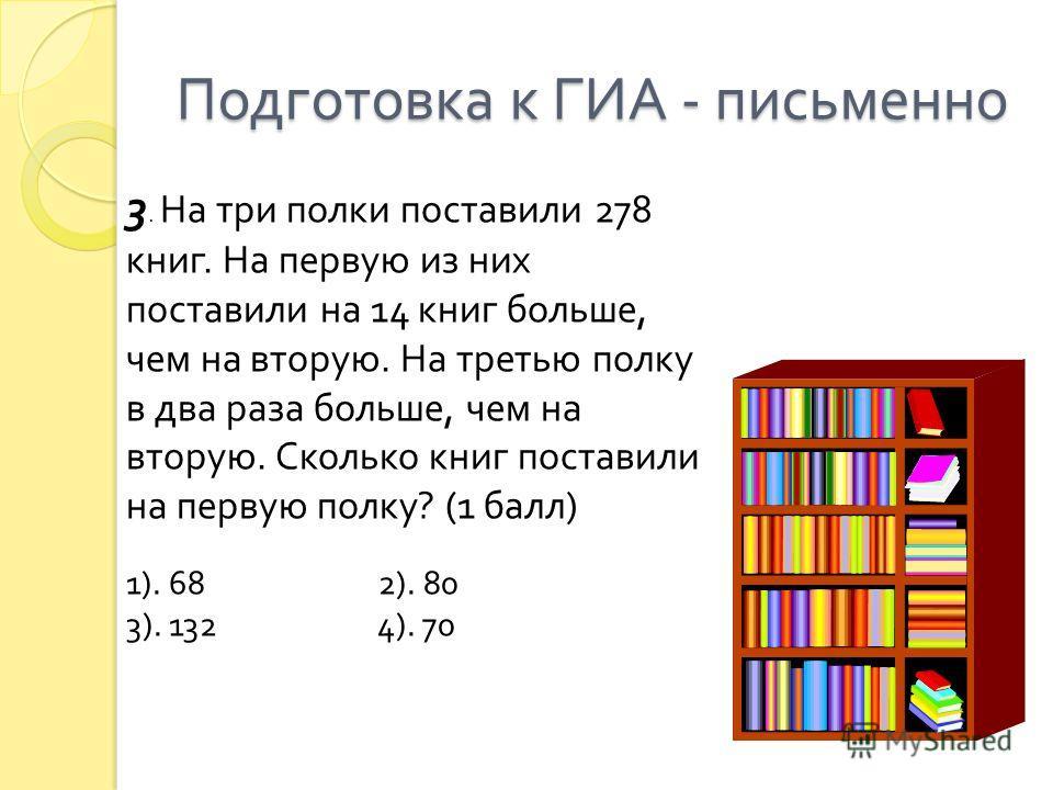 Подготовка к ГИА - письменно 3. На три полки поставили 278 книг. На первую из них поставили на 14 книг больше, чем на вторую. На третью полку в два раза больше, чем на вторую. Сколько книг поставили на первую полку ? (1 балл ) 1). 68 2). 80 3). 132 4