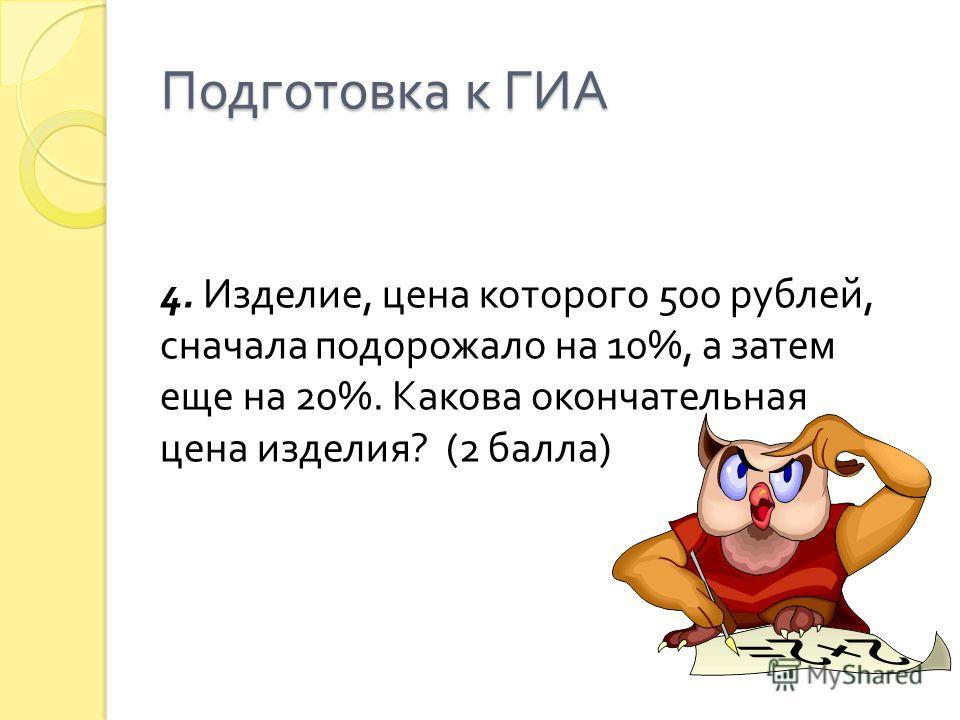 Подготовка к ГИА 4. Изделие, цена которого 500 рублей, сначала подорожало на 10%, а затем еще на 20%. Какова окончательная цена изделия ? (2 балла )