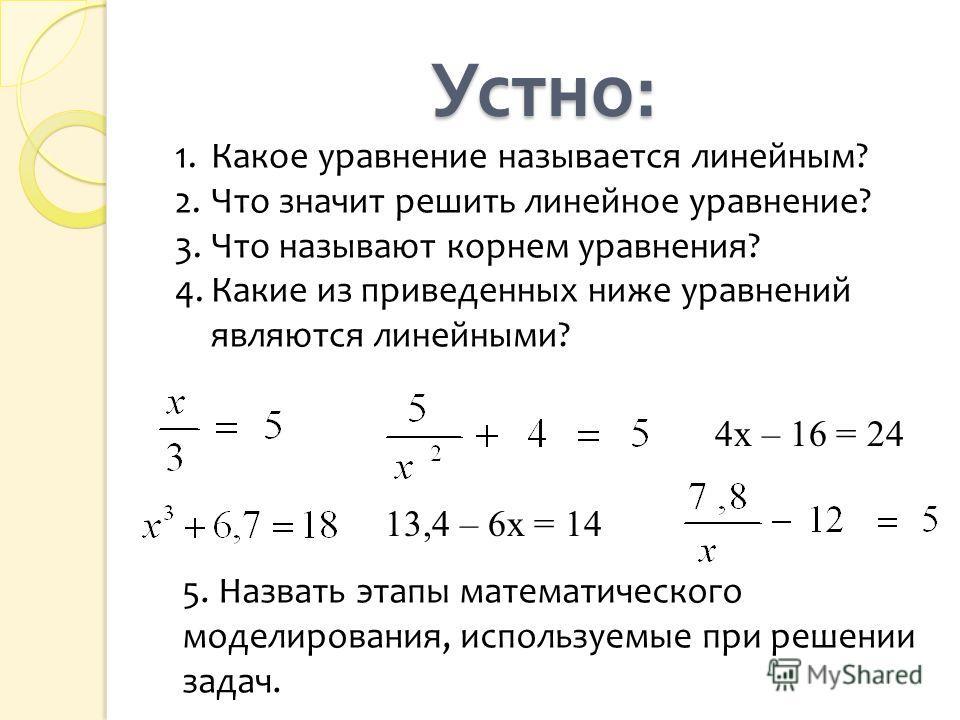 Устно : 1.Какое уравнение называется линейным? 2.Что значит решить линейное уравнение? 3.Что называют корнем уравнения? 4.Какие из приведенных ниже уравнений являются линейными? 4х – 16 = 24 13,4 – 6х = 14 5. Назвать этапы математического моделирован