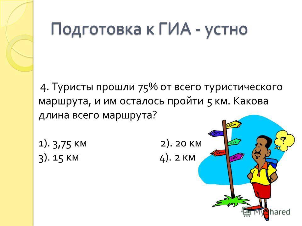 4. Туристы прошли 75% от всего туристического маршрута, и им осталось пройти 5 км. Какова длина всего маршрута ? 1). 3,75 км 2). 20 км 3). 15 км 4). 2 км Подготовка к ГИА - устно
