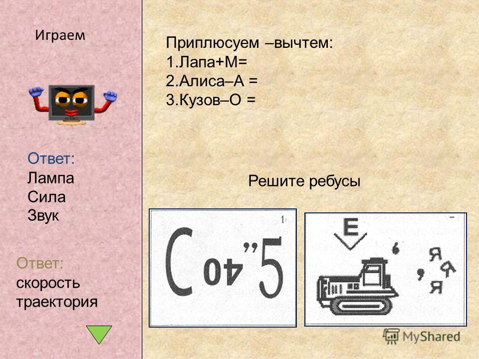 Приплюсуем –вычтем: 1.Лапа+М= 2.Алиса–А = 3.Кузов–О = Ответ: Лампа Сила Звук Играем Решите ребусы Ответ: скорость траектория