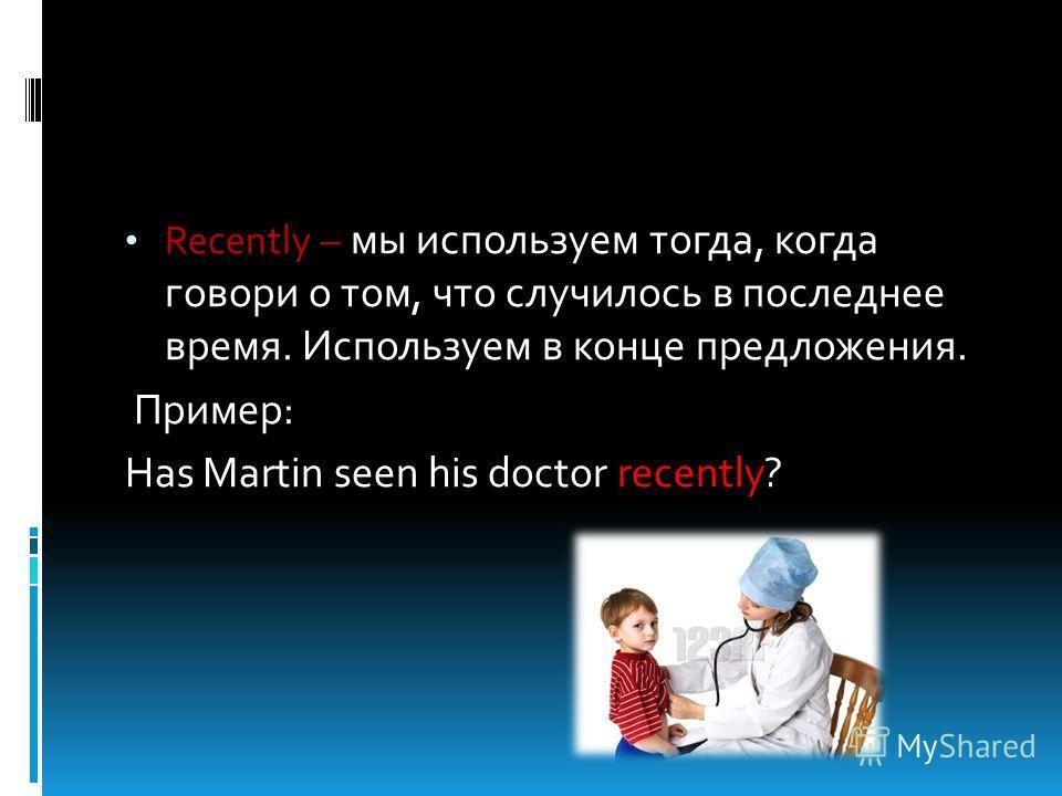 Recently – мы используем тогда, когда говори о том, что случилось в последнее время. Используем в конце предложения. Пример: Has Martin seen his doctor recently?