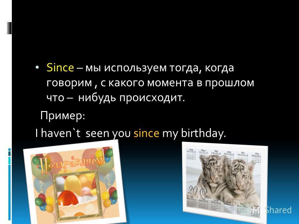 Since – мы используем тогда, когда говорим, с какого момента в прошлом что – нибудь происходит. Пример: I haven`t seen you since my birthday.