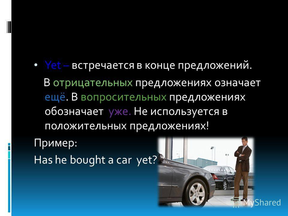 Yet – встречается в конце предложений. В отрицательных предложениях означает ещё. В вопросительных предложениях обозначает уже. Не используется в положительных предложениях! Пример: Has he bought a car yet?
