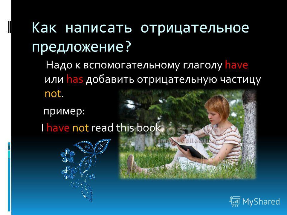 Как написать отрицательное предложение? Надо к вспомогательному глаголу have или has добавить отрицательную частицу not. пример: I have not read this book.