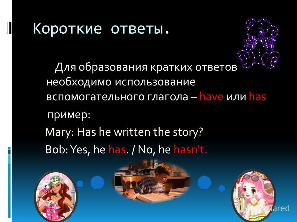 Короткие ответы. Для образования кратких ответов необходимо использование вспомогательного глагола – have или has пример: Mary: Has he written the story? Bob: Yes, he has. / No, he hasn't.