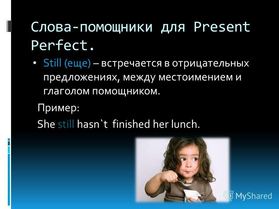 Слова-помощники для Present Perfect. Still (еще) – встречается в отрицательных предложениях, между местоимением и глаголом помощником. Пример: She still hasn`t finished her lunch.