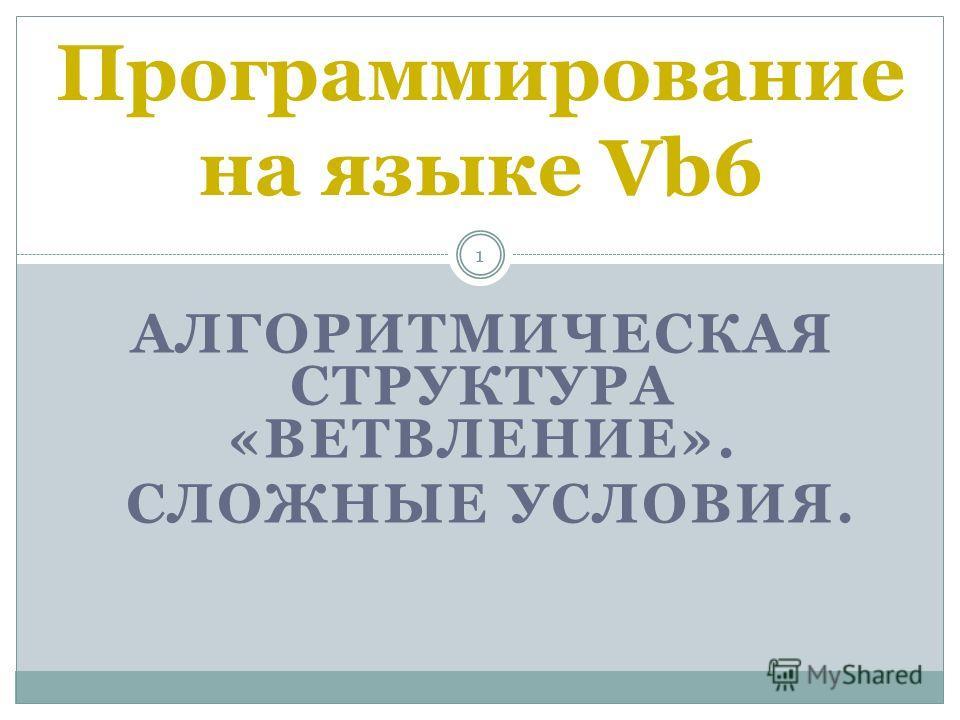АЛГОРИТМИЧЕСКАЯ СТРУКТУРА «ВЕТВЛЕНИЕ». СЛОЖНЫЕ УСЛОВИЯ. 1 Программирование на языке Vb6