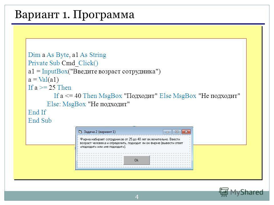 4 Вариант 1. Программа Dim a As Byte, a1 As String Private Sub Cmd_Click() a1 = InputBox(Введите возраст сотрудника) a = Val(a1) If a >= 25 Then If a