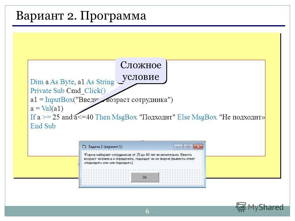 6 Вариант 2. Программа Dim a As Byte, a1 As String Private Sub Cmd_Click() a1 = InputBox(Введите возраст сотрудника) a = Val(a1) If a >= 25 and a
