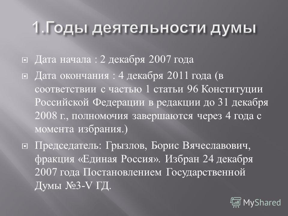 Дата начала : 2 декабря 2007 года Дата окончания : 4 декабря 2011 года ( в соответствии с частью 1 статьи 96 Конституции Российской Федерации в редакции до 31 декабря 2008 г., полномочия завершаются через 4 года с момента избрания.) Председатель : Гр
