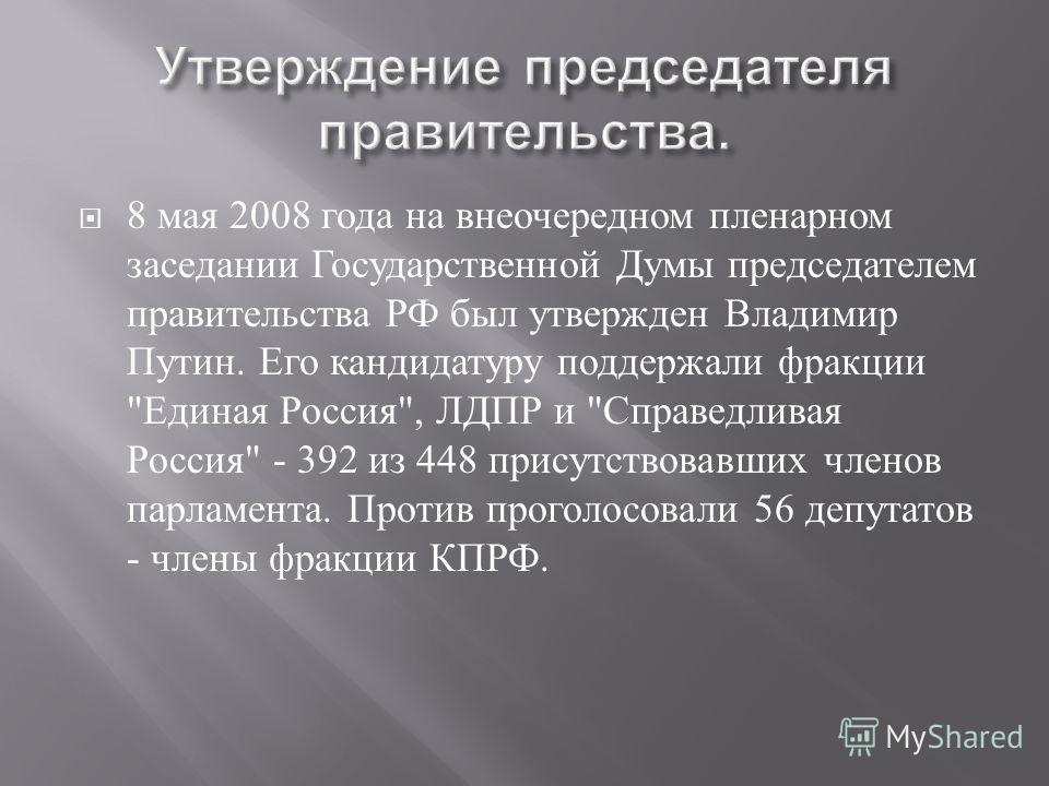 8 мая 2008 года на внеочередном пленарном заседании Государственной Думы председателем правительства РФ был утвержден Владимир Путин. Его кандидатуру поддержали фракции