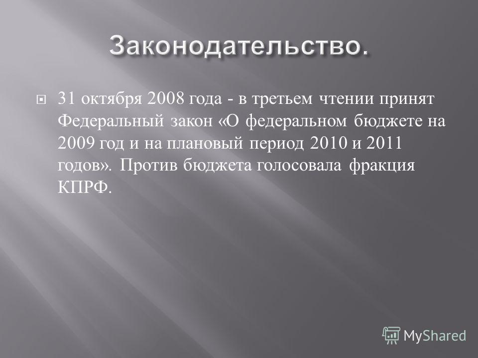 31 октября 2008 года - в третьем чтении принят Федеральный закон « О федеральном бюджете на 2009 год и на плановый период 2010 и 2011 годов ». Против бюджета голосовала фракция КПРФ.