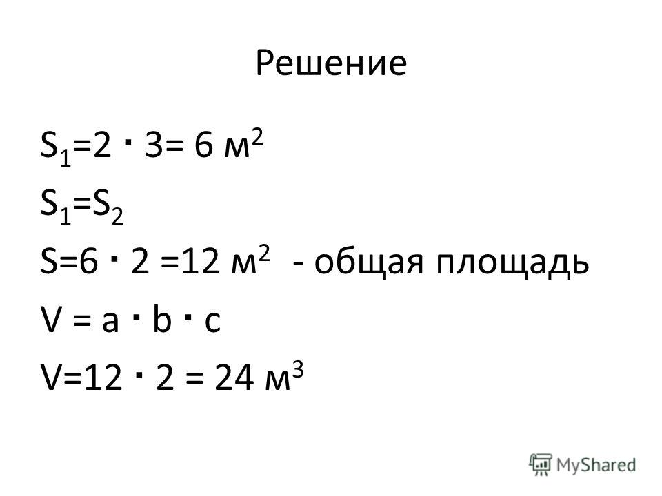 Решение S 1 =2 3= 6 м 2 S 1 =S 2 S=6 2 =12 м 2 - общая площадь V = a b c V=12 2 = 24 м 3