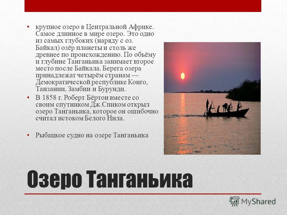 Озеро Танганьика крупное озеро в Центральной Африке. Самое длинное в мире озеро. Это одно из самых глубоких (наряду с оз. Байкал) озёр планеты и столь же древнее по происхождению. По объёму и глубине Танганьика занимает второе место после Байкала. Бе