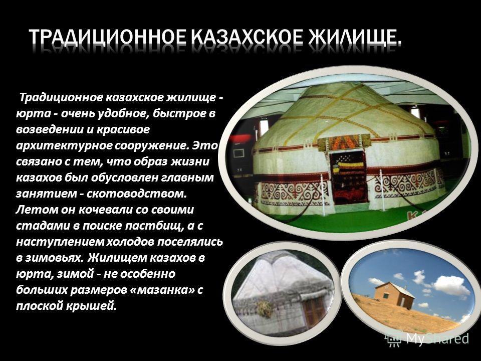 Традиционное казахское жилище - юрта - очень удобное, быстрое в возведении и красивое архитектурное сооружение. Это связано с тем, что образ жизни казахов был обусловлен главным занятием - скотоводством. Летом он кочевали со своими стадами в поиске п