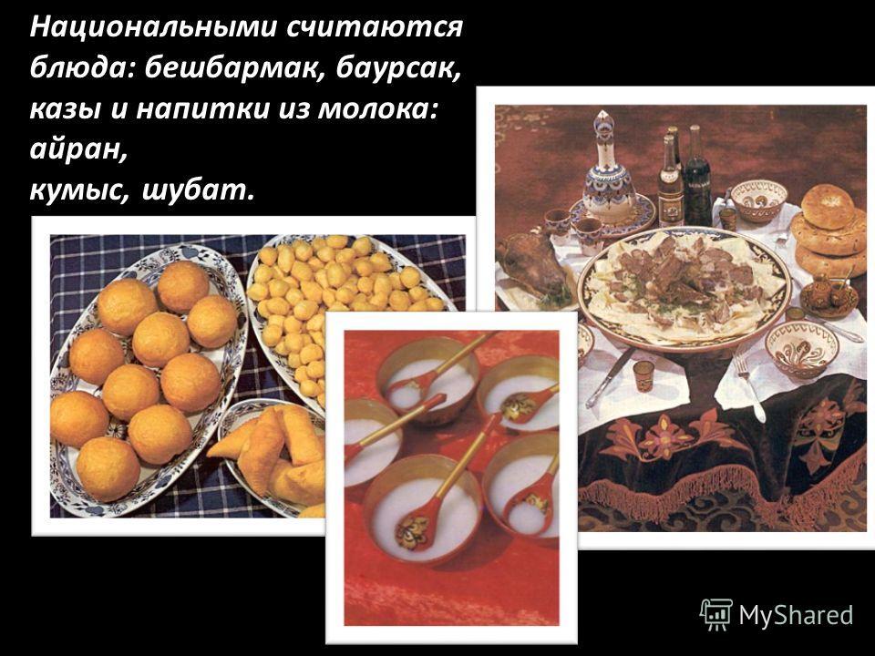 Национальными считаются блюда: бешбармак, баурсак, казы и напитки из молока: айран, кумыс, шубат.