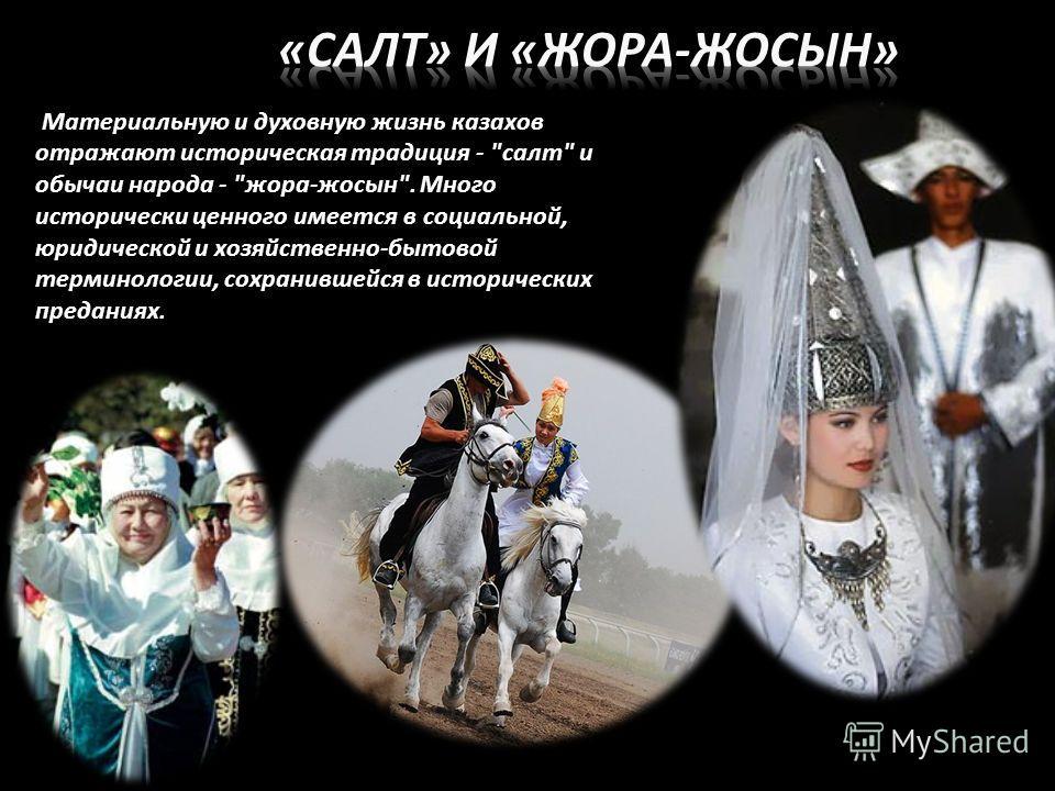 Материальную и духовную жизнь казахов отражают историческая традиция - салт и обычаи народа - жора-жосын. Много исторически ценного имеется в социальной, юридической и хозяйственно-бытовой терминологии, сохранившейся в исторических преданиях.
