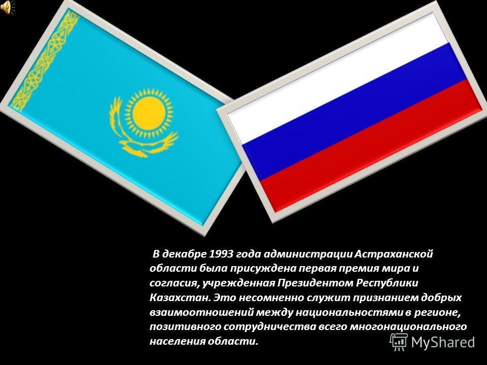 В декабре 1993 года администрации Астраханской области была присуждена первая премия мира и согласия, учрежденная Президентом Республики Казахстан. Это несомненно служит признанием добрых взаимоотношений между национальностями в регионе, позитивного
