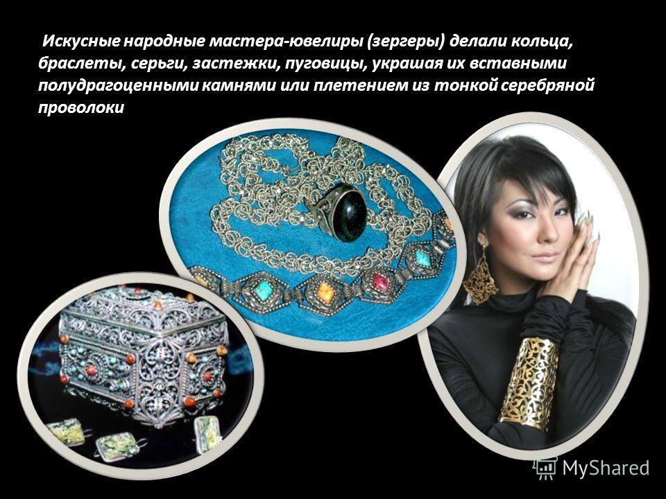 Искусные народные мастера-ювелиры (зергеры) делали кольца, браслеты, серьги, застежки, пуговицы, украшая их вставными полудрагоценными камнями или плетением из тонкой серебряной проволоки