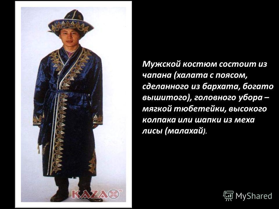 Мужской костюм состоит из чапана (халата с поясом, сделанного из бархата, богато вышитого), головного убора – мягкой тюбетейки, высокого колпака или шапки из меха лисы (малахай ).