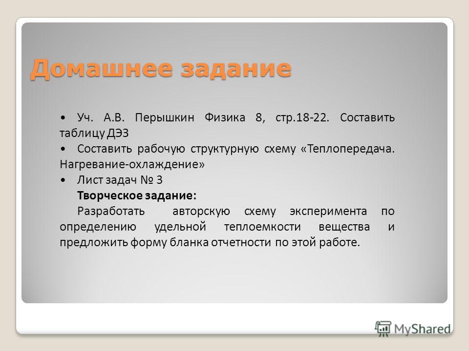 Домашнее задание Уч. А.В. Перышкин Физика 8, стр.18-22. Составить таблицу ДЭЗ Составить рабочую структурную схему «Теплопередача. Нагревание-охлаждение» Лист задач 3 Творческое задание: Разработать авторскую схему эксперимента по определению удельной