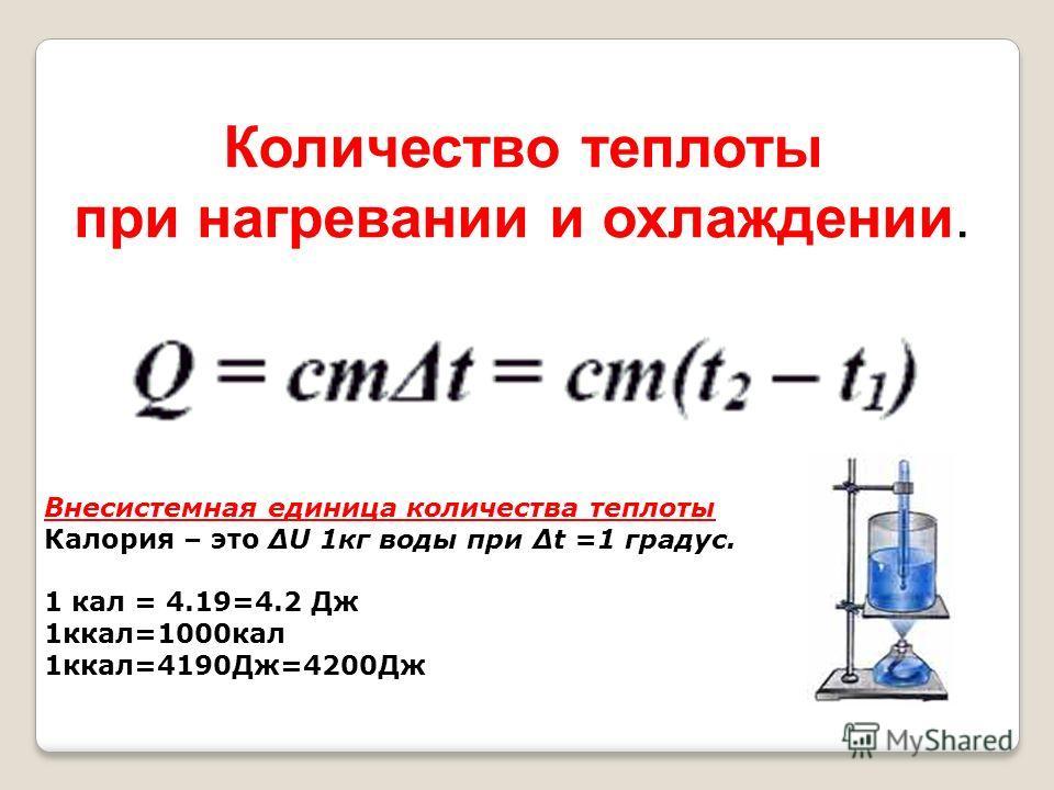 Количество теплоты при нагревании и охлаждении. Внесистемная единица количества теплоты Калория – это ΔU 1кг воды при Δt =1 градус. 1 кал = 4.19=4.2 Дж 1ккал=1000кал 1ккал=4190Дж=4200Дж