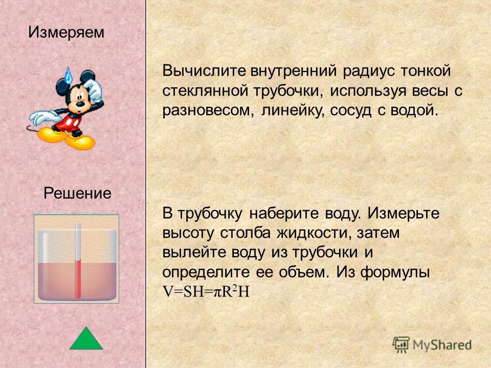 Вычислите внутренний радиус тонкой стеклянной трубочки, используя весы с разновесом, линейку, сосуд с водой. В трубочку наберите воду. Измерьте высоту столба жидкости, затем вылейте воду из трубочки и определите ее объем. Из формулы V=SH=πR 2 H Измер
