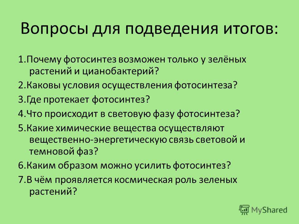 Вопросы для подведения итогов: 1.Почему фотосинтез возможен только у зелёных растений и цианобактерий? 2.Каковы условия осуществления фотосинтеза? 3.Где протекает фотосинтез? 4.Что происходит в световую фазу фотосинтеза? 5.Какие химические вещества о