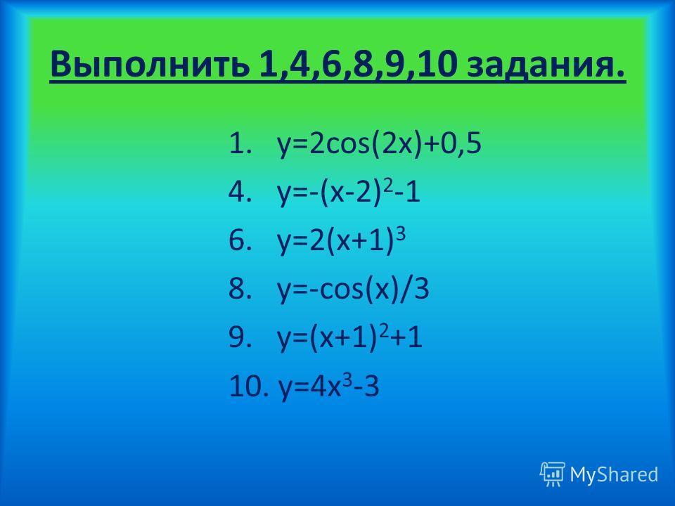 Выполнить 1,4,6,8,9,10 задания. 1. y=2cos(2x)+0,5 4. y=-(x-2) 2 -1 6. y=2(x+1) 3 8. y=-cos(x)/3 9. y=(x+1) 2 +1 10. y=4x 3 -3