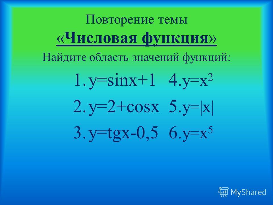 Повторение темы «Числовая функция» Найдите область значений функций: 1.y=sinx+14. y=x 2 2.y=2+cosx5. y=|x| 3.y=tgx-0,56. y=x 5