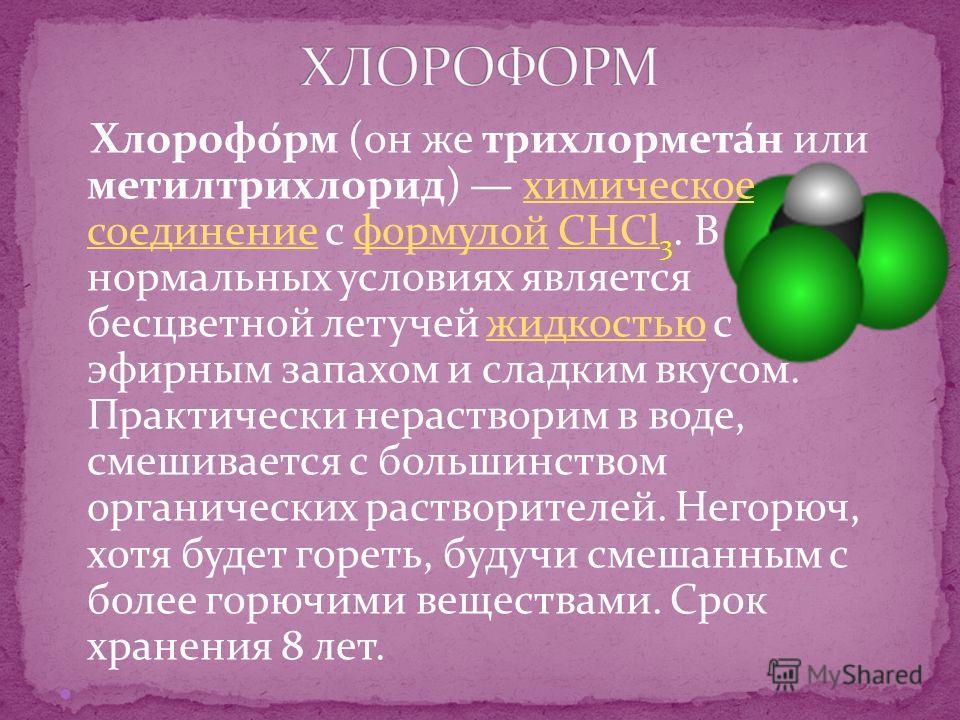 Хлорофо́рм (он же трихлормета́н или метилтрихлорид) химическое соединение с формулой CHCl 3. В нормальных условиях является бесцветной летучей жидкостью c эфирным запахом и сладким вкусом. Практически нерастворим в воде, смешивается с большинством ор