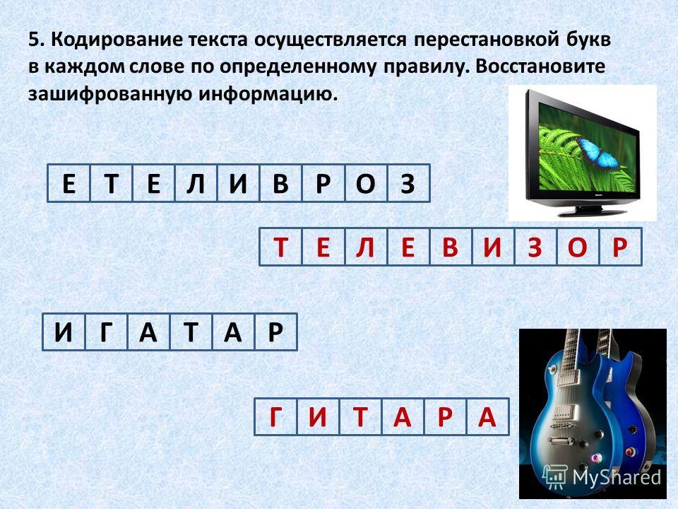 5. Кодирование текста осуществляется перестановкой букв в каждом слове по определенному правилу. Восстановите зашифрованную информацию. ЕЕТЛИВРОЗ ИГАТАР ТЕЕЛВИЗОР ГИТААР