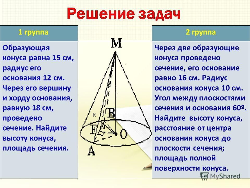 1 группа2 группа Образующая конуса равна 15 см, радиус его основания 12 см. Через его вершину и хорду основания, равную 18 см, проведено сечение. Найдите высоту конуса, площадь сечения. Через две образующие конуса проведено сечение, его основание рав
